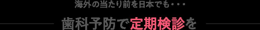 海外の当たり前を日本でも・・・歯科予防で定期検診を